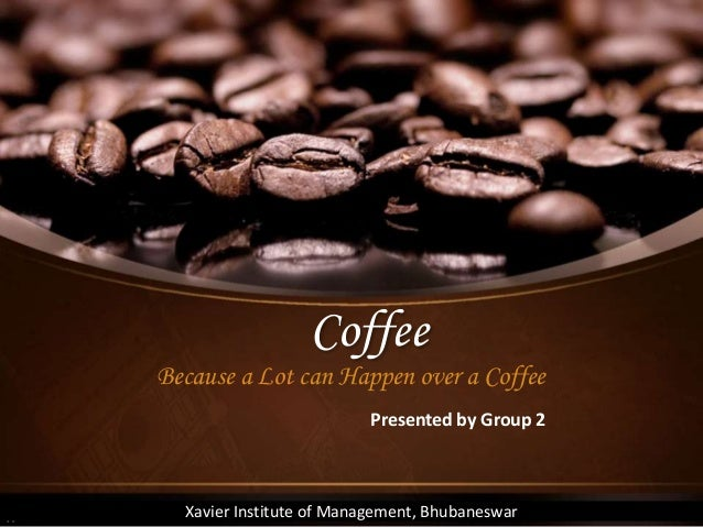 Coffee Because a Lot can Happen over a Coffee Xavier Institute of Management, Bhubaneswar Presented by Group 2
