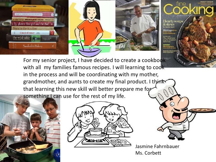 For my senior project, I have decided to create a cookbookwith all my families famous recipes. I will learning to cookin t...