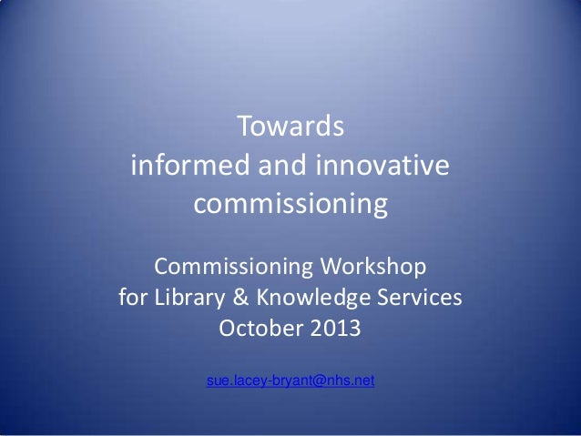 Towards informed and innovative commissioning Commissioning Workshop for Library & Knowledge Services October 2013 sue.lac...