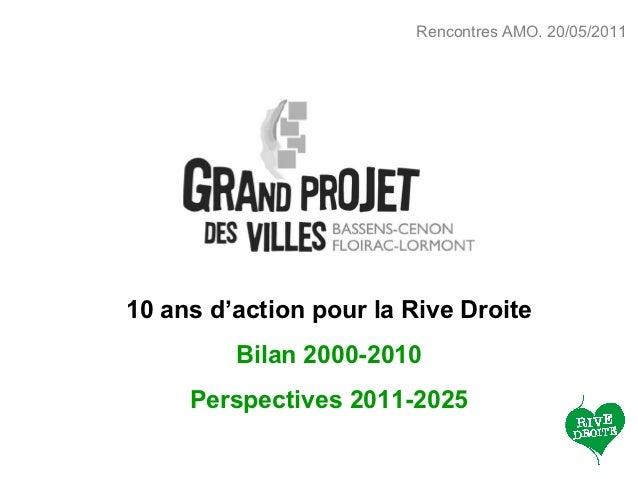 Rencontres AMO. 20/05/201110 ans d'action pour la Rive Droite         Bilan 2000-2010     Perspectives 2011-2025