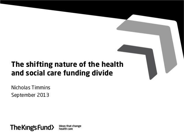 The shifting nature of the health and social care funding divide Nicholas Timmins September 2013