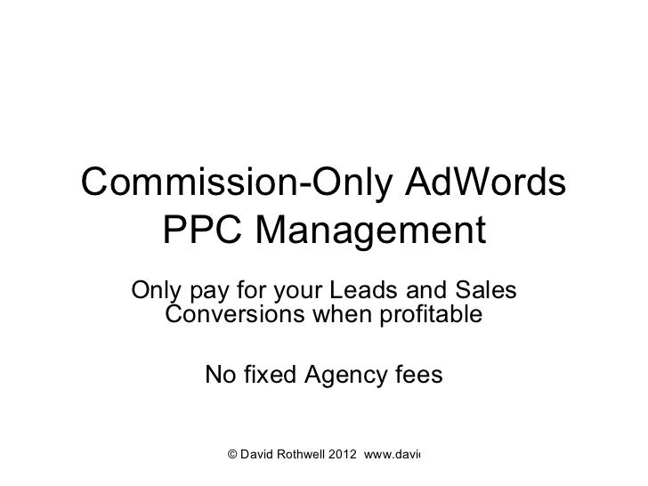 Commission-Only AdWords PPC Management Only pay for your Leads and Sales Conversions when profitable No fixed Agency fees