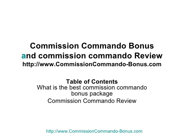 Commission Commando Bonus and commission commando Review http://www.CommissionCommando-Bonus.com Table of Contents What is...