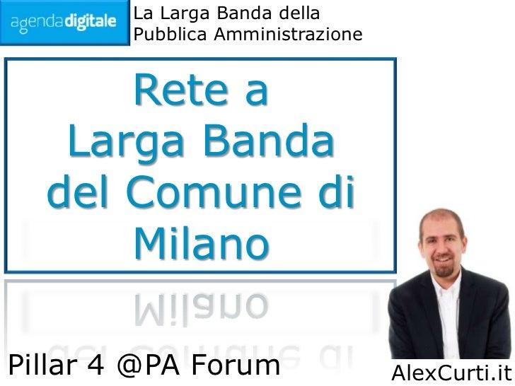 La Larga Banda della        Pubblica Amministrazione      Rete a   Larga Banda  del Comune di      MilanoPillar 4 @PA Foru...