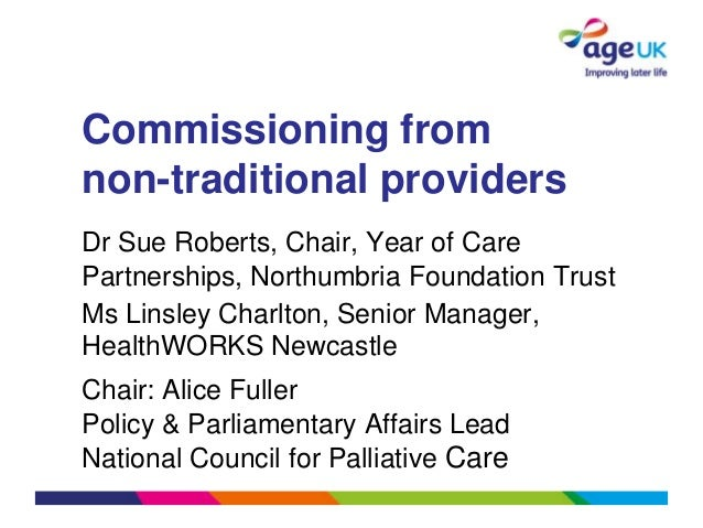 Commissioning fromnon-traditional providersDr Sue Roberts, Chair, Year of CarePartnerships, Northumbria Foundation TrustMs...
