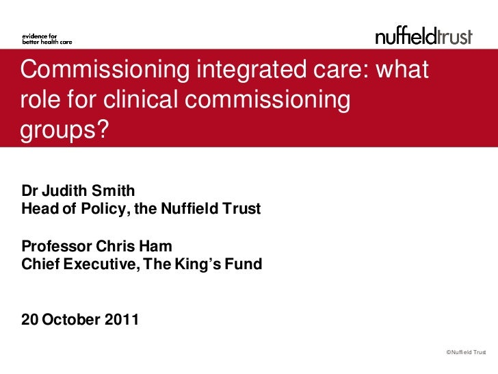 Commissioning integrated care: whatrole for clinical commissioninggroups?Dr Judith SmithHead of Policy, the Nuffield Trust...