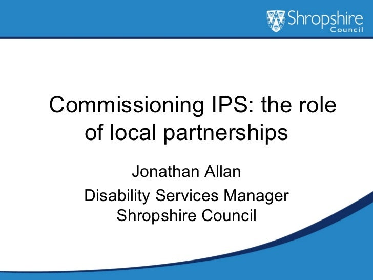 Commissioning IPS: the role of local partnerships Jonathan Allan Disability Services Manager Shropshire Council