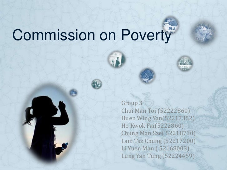 Commission on Poverty<br />Group 3<br />Chui Man Toi (52222860)<br />Huen Wing Yan(52217352)<br />Ho Kwok Fai(5222860)<br ...