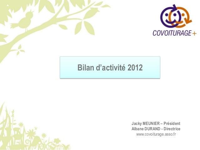 Bilan d'activité 2012 Jacky MEUNIER – Président Albane DURAND - Directrice www.covoiturage.asso.fr