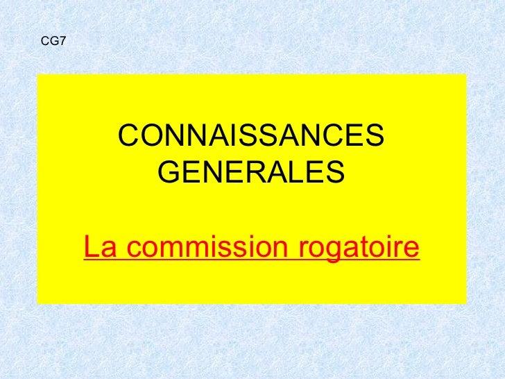 CONNAISSANCES GENERALES La commission rogatoire CG7