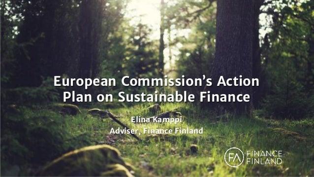 European Commission's Action Plan on Sustainable Finance Elina Kamppi Adviser, Finance Finland
