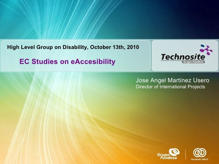 EC Studies on eAccesibility Jose Angel Martínez Usero Director of International Projects High Level Group on Disability, O...