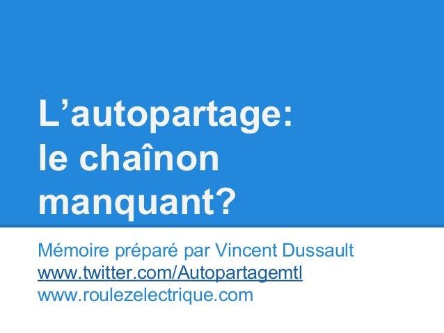 L'autopartage: le chaînon manquant? Mémoire préparé par Vincent Dussault www.twitter.com/Autopartagemtl www.roulezelectriq...