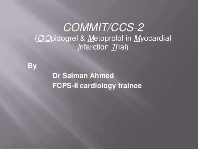 COMMIT/CCS-2 (ClOpidogrel & Metoprolol in Myocardial Infarction Trial) By Dr Salman Ahmed FCPS-II cardiology trainee