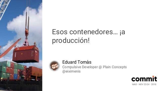 MAD · NOV 23-24 · 2018 Esos contenedores… ¡a producción! Eduard Tomàs Compulsive Developer @ Plain Concepts @eiximenis MAD...