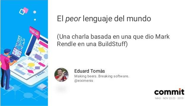 MAD · NOV 22-23 · 2019 El peor lenguaje del mundo (Una charla basada en una que dio Mark Rendle en una BuildStuff) Eduard ...