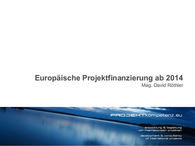 Europäische Projektfinanzierung ab 2014 Mag. David Röthler