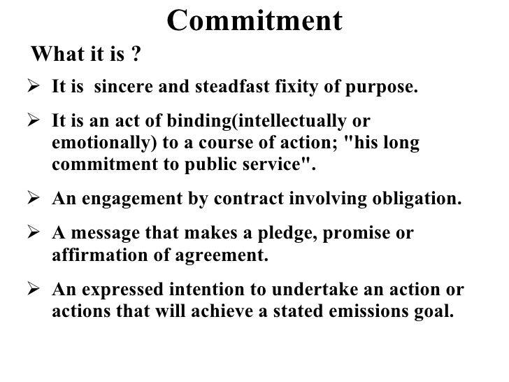 Commitment What it is ? <ul><li>It is  sincere and steadfast fixity of purpose. </li></ul><ul><li>It is an act of binding(...