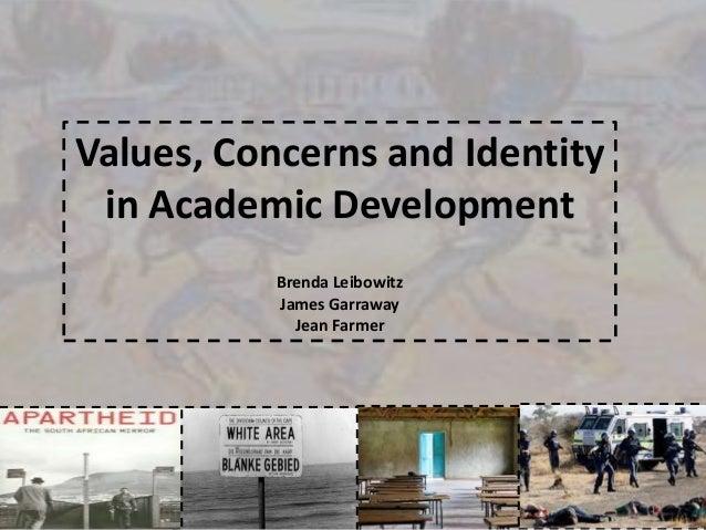 Values, Concerns and Identity in Academic Development Brenda Leibowitz James Garraway Jean Farmer