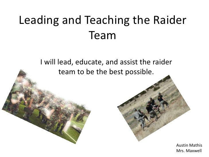Leading and Teaching the Raider             Team   I will lead, educate, and assist the raider           team to be the be...