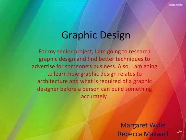 Graphic Design  For my senior project, I am going to research   graphic design and find better techniques toadvertise for ...