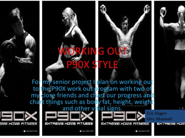 WORKING OUT           P90X STYLE For my senior project I plan on working out to the P90X work out program with two ofmy cl...