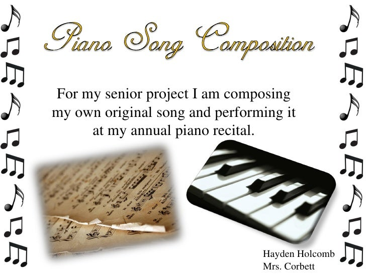 For my senior project I am composingmy own original song and performing it     at my annual piano recital.                ...