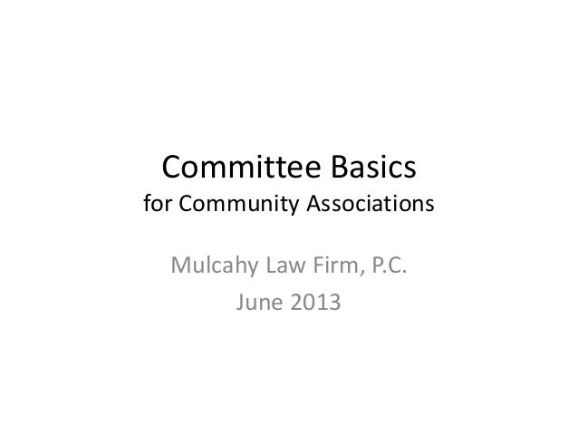 Committee Basics for Community Associations Mulcahy Law Firm, P.C. June 2013