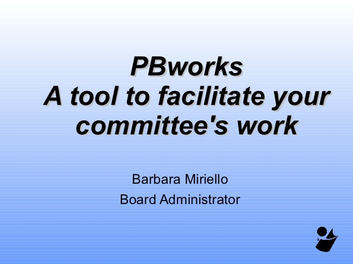 PBworks A tool to facilitate your committee's work Barbara Miriello Board Administrator