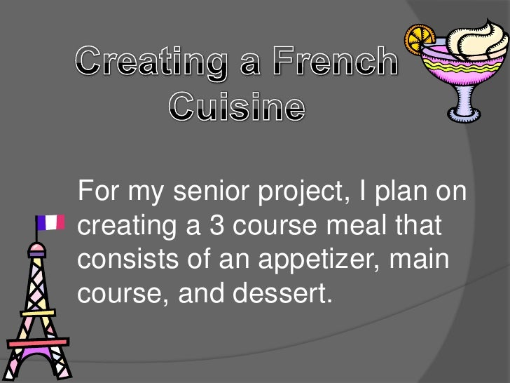 For my senior project, I plan oncreating a 3 course meal thatconsists of an appetizer, maincourse, and dessert.