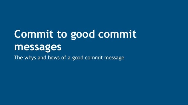 Commit to good commit messages The whys and hows of a good commit message
