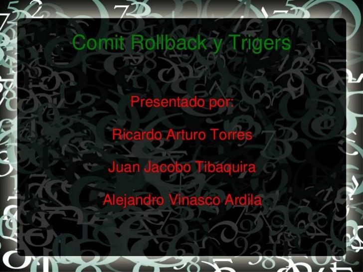 Comit Rollback y Trigers       Presentado por:    Ricardo Arturo Torres   Juan Jacobo Tibaquira   Alejandro Vinasco Ardila
