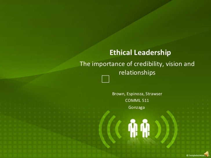 The importance of credibility, vision and relationships Brown, Espinoza, Strawser COMML 511 Gonzaga  Ethical Leadership