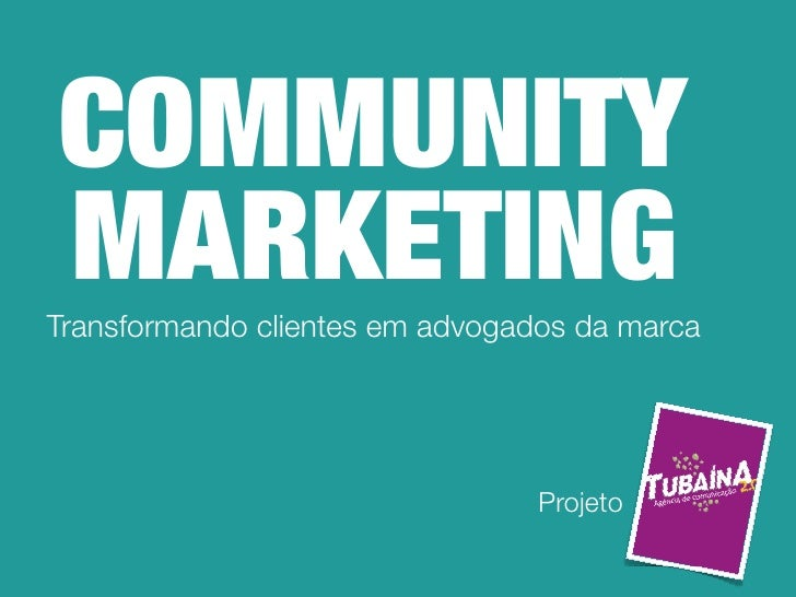 COMMUNITY MARKETING Transformando clientes em advogados da marca                                      Projeto