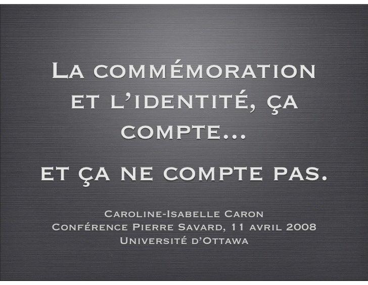 La commémoration   et l'identité, ça       compte... et ça ne compte pas.        Caroline-Isabelle Caron Conférence Pierre...