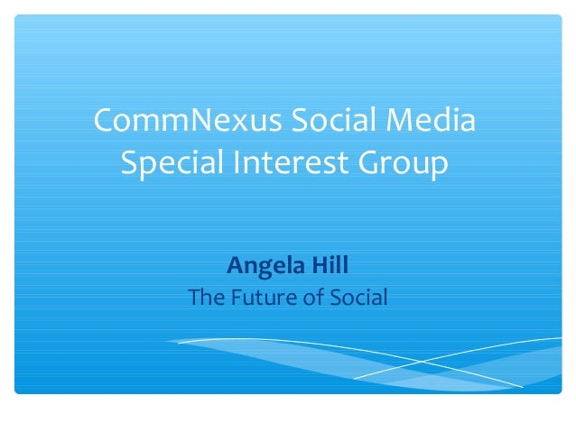 CommNexus Social Media Special Interest Group Angela Hill The Future of Social