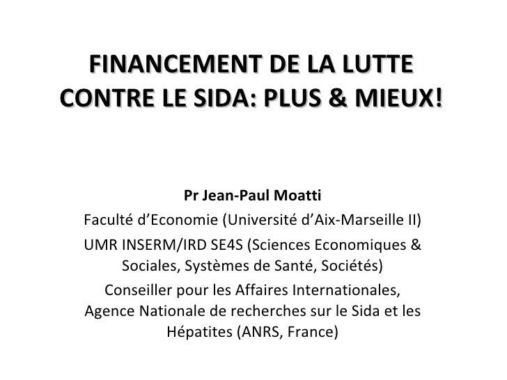 FINANCEMENT DE LA LUTTE CONTRE LE SIDA: PLUS & MIEUX! Pr Jean-Paul Moatti Faculté d'Economie (Université d'Aix-Marseille I...