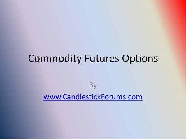 Commodity Futures Options              By   www.CandlestickForums.com