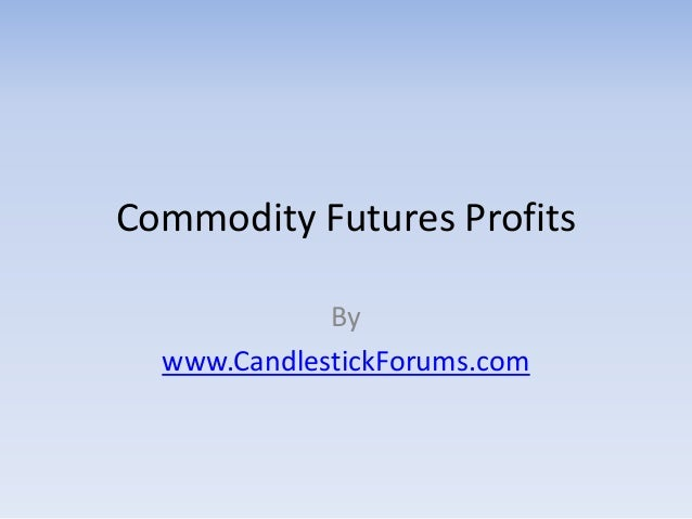 Commodity Futures Profits             By  www.CandlestickForums.com