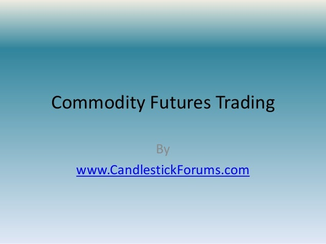 Commodity Futures Trading             By  www.CandlestickForums.com