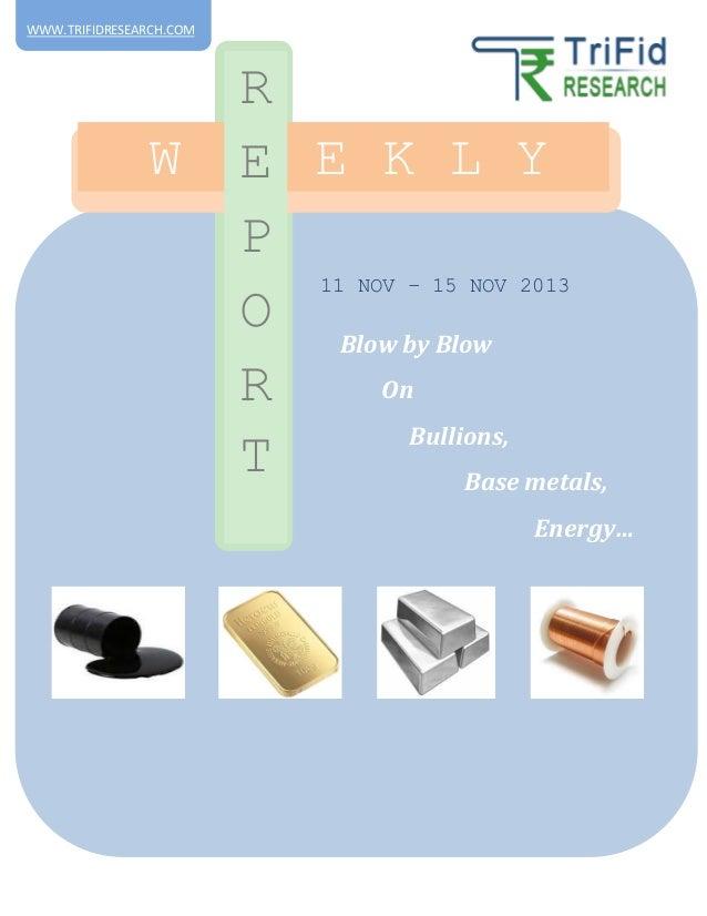 WWW.TRIFIDRESEARCH.COM  W  R E E E K L Y P O Blow by Blow On R Bullions, T Base metals, 11 NOV – 15 NOV 2013  Energy…