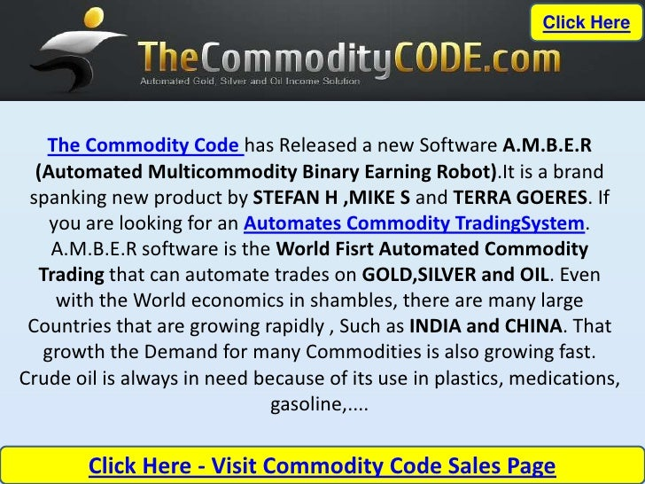 Click Here   The Commodity Code has Released a new Software A.M.B.E.R  (Automated Multicommodity Binary Earning Robot).It ...