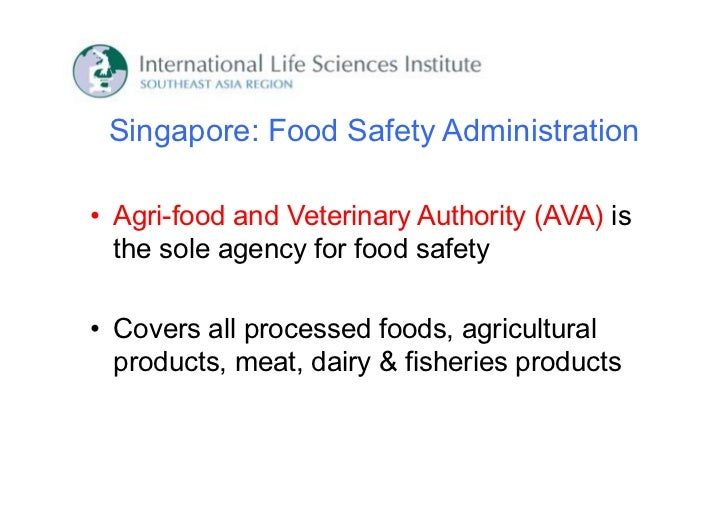 Singapore: Food Safety Administration• Agri-food and Veterinary Authority (AVA) is  the sole agency for food safety• Cover...