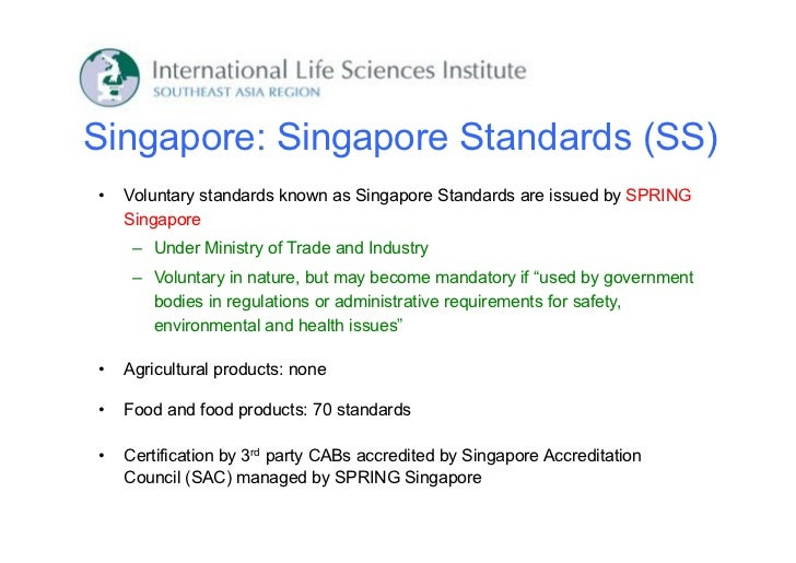 Singapore: Singapore Standards (SS)•   Voluntary standards known as Singapore Standards are issued by SPRING    Singapore ...