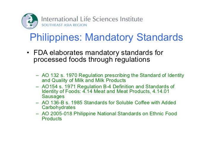 Philippines: Mandatory Standards• FDA elaborates mandatory standards for  processed foods through regulations  – AO 132 s....