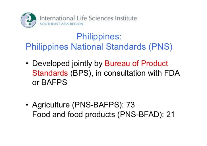 Philippines:Philippines National Standards (PNS)• Developed jointly by Bureau of Product  Standards (BPS), in consultation...