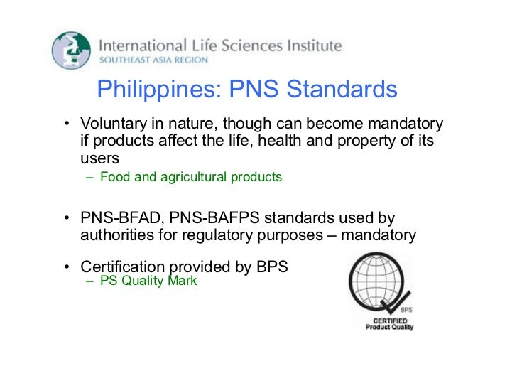 Philippines: PNS Standards• Voluntary in nature, though can become mandatory  if products affect the life, health and prop...