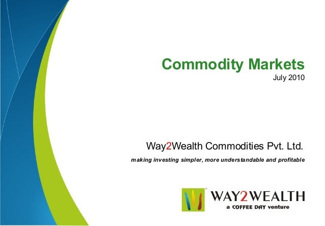 Commodity Markets                                                 July 2010     Way2Wealth Commodities Pvt. Ltd.making inv...