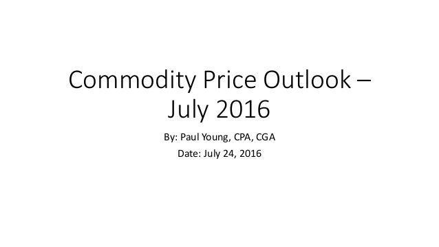 Commodity Price Outlook – July 2016 By: Paul Young, CPA, CGA Date: July 24, 2016