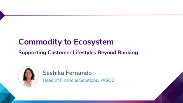 Head of Financial Solutions, WSO2 Commodity to Ecosystem Supporting Customer Lifestyles Beyond Banking Seshika Fernando